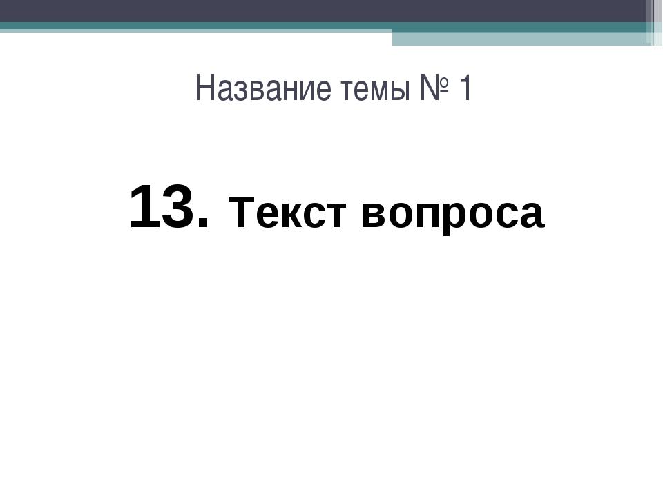 Название темы № 1 13. Текст вопроса