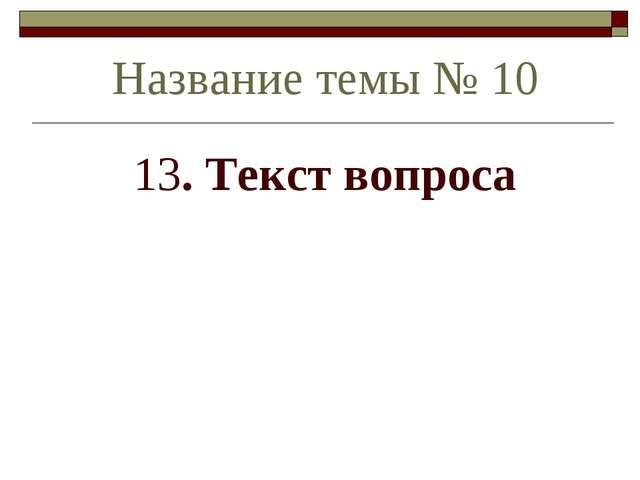 13. Текст вопроса Название темы № 10