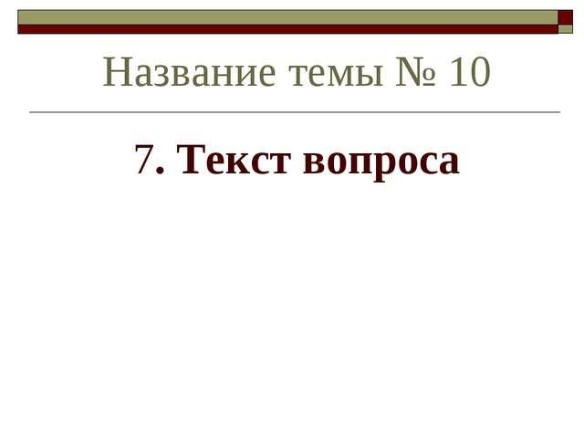 7. Текст вопроса Название темы № 10