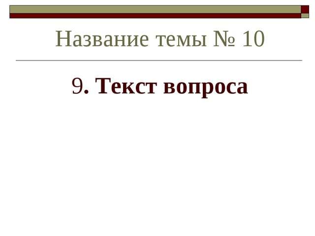 9. Текст вопроса Название темы № 10