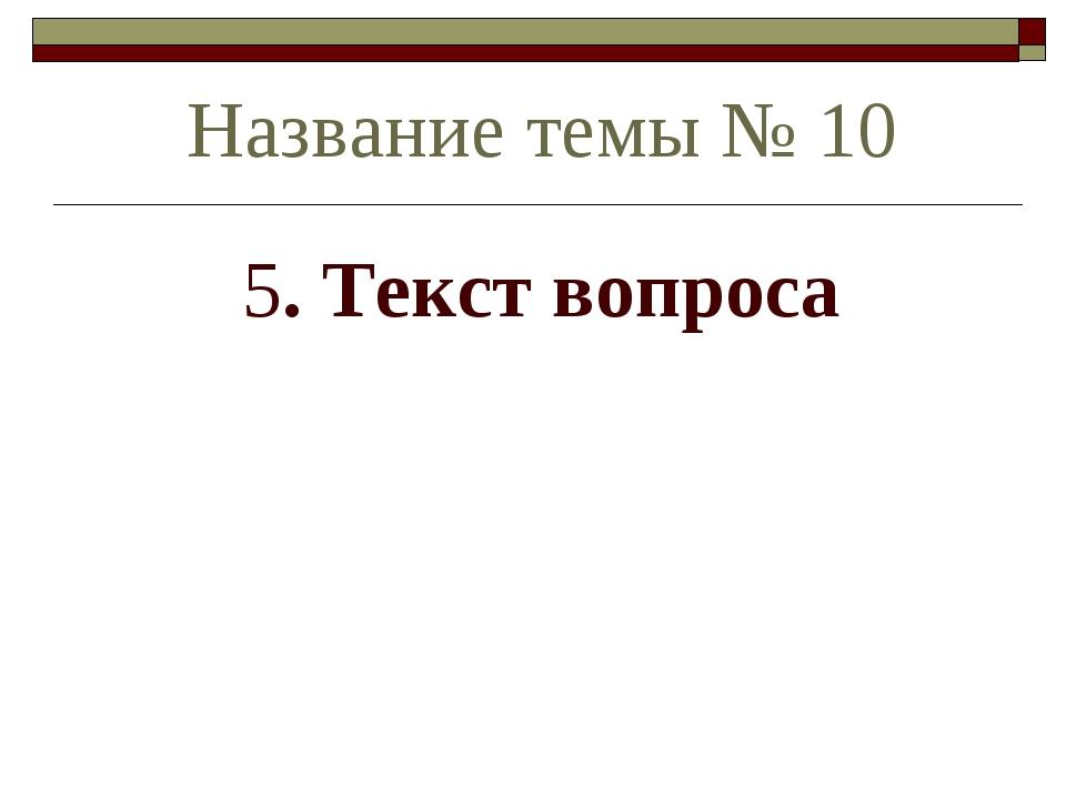 5. Текст вопроса Название темы № 10