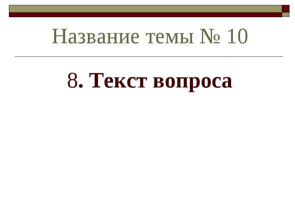 8. Текст вопроса Название темы № 10