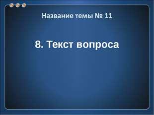 8. Текст вопроса