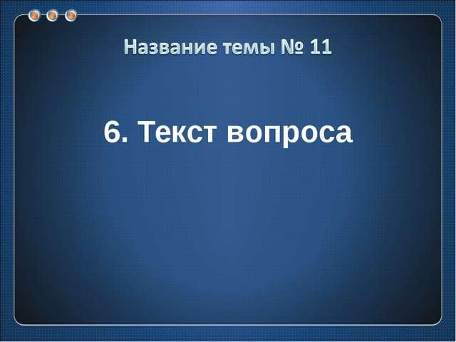 6. Текст вопроса
