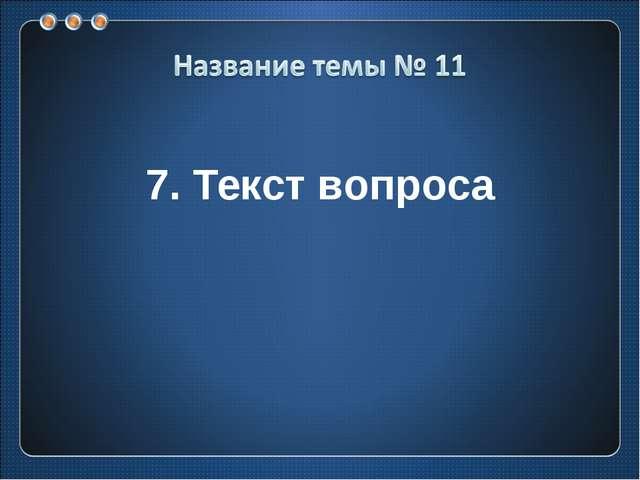 7. Текст вопроса