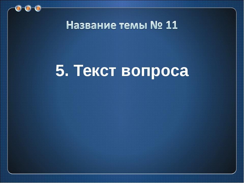 5. Текст вопроса
