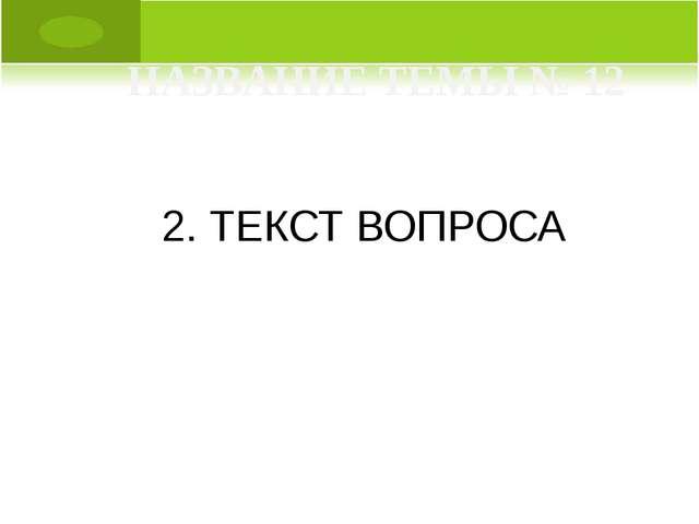 2. ТЕКСТ ВОПРОСА НАЗВАНИЕ ТЕМЫ № 12