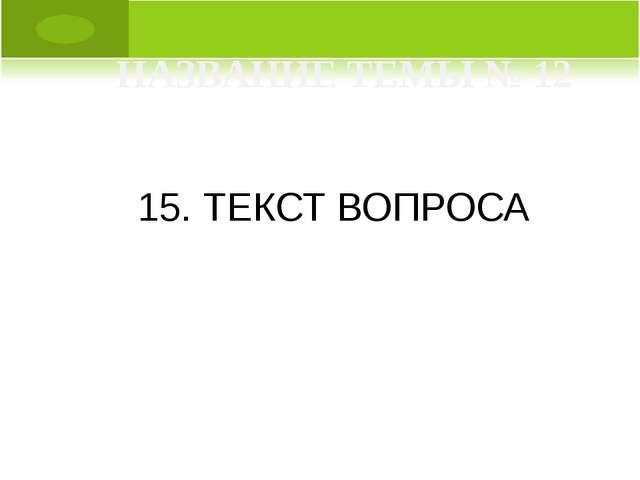 15. ТЕКСТ ВОПРОСА НАЗВАНИЕ ТЕМЫ № 12