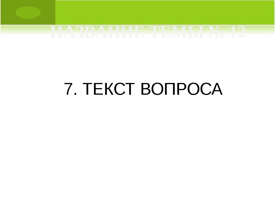 7. ТЕКСТ ВОПРОСА НАЗВАНИЕ ТЕМЫ № 12