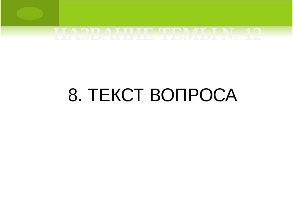 8. ТЕКСТ ВОПРОСА НАЗВАНИЕ ТЕМЫ № 12