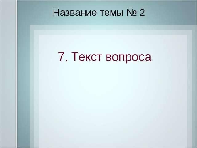 Название темы № 2 7. Текст вопроса