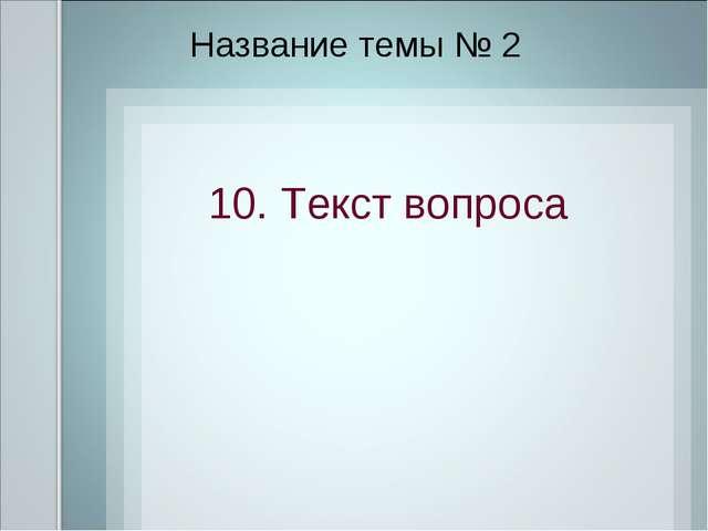 Название темы № 2 10. Текст вопроса