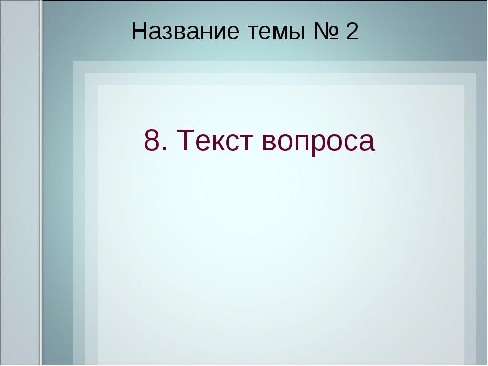 Название темы № 2 8. Текст вопроса