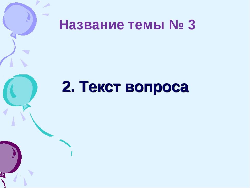 2. Текст вопроса Название темы № 3