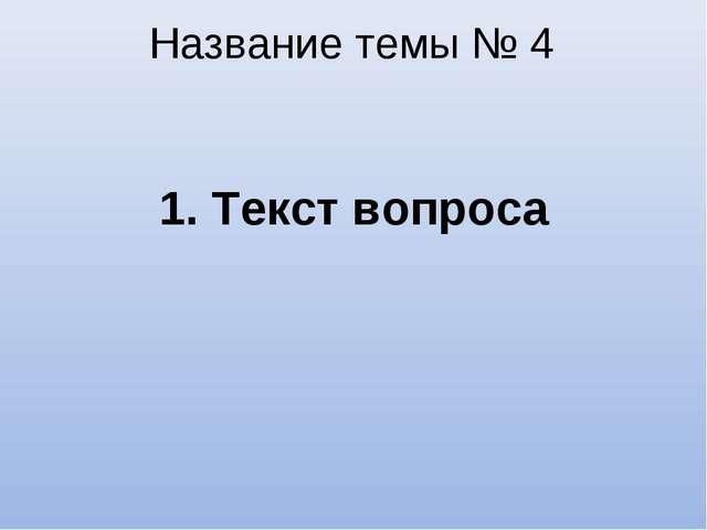 Название темы № 4 1. Текст вопроса
