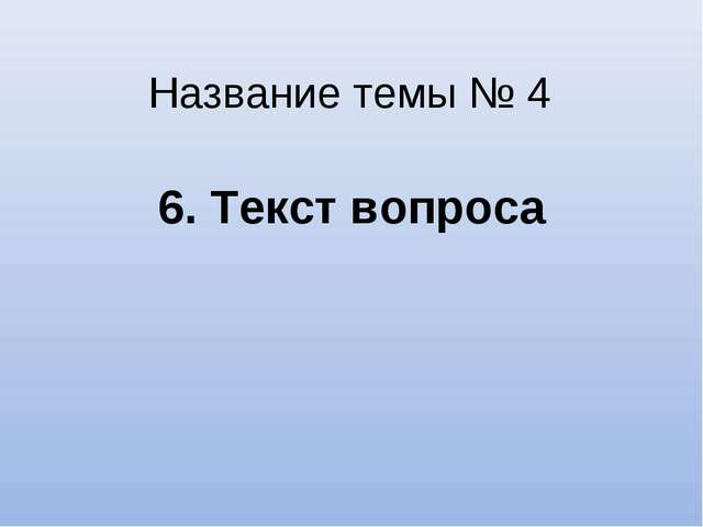 Название темы № 4 6. Текст вопроса