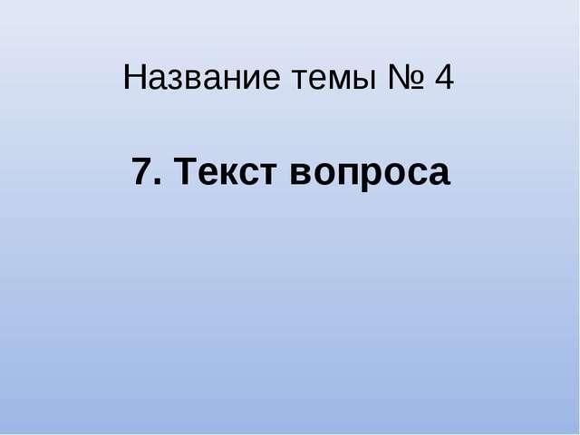 Название темы № 4 7. Текст вопроса