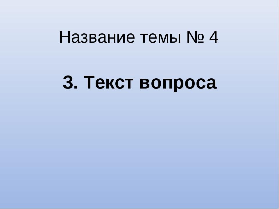 Название темы № 4 3. Текст вопроса