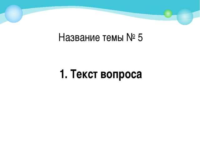 1. Текст вопроса Название темы № 5