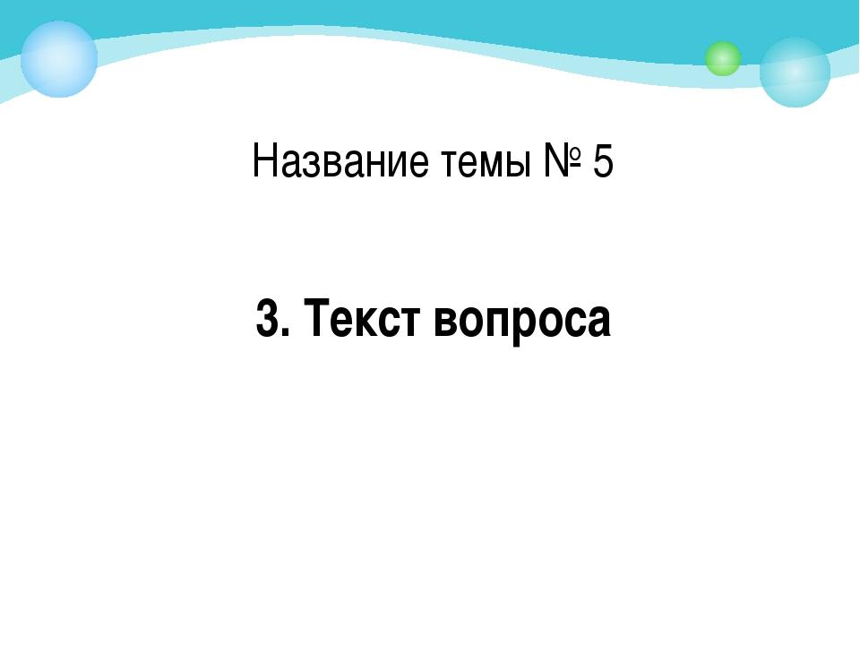 3. Текст вопроса Название темы № 5