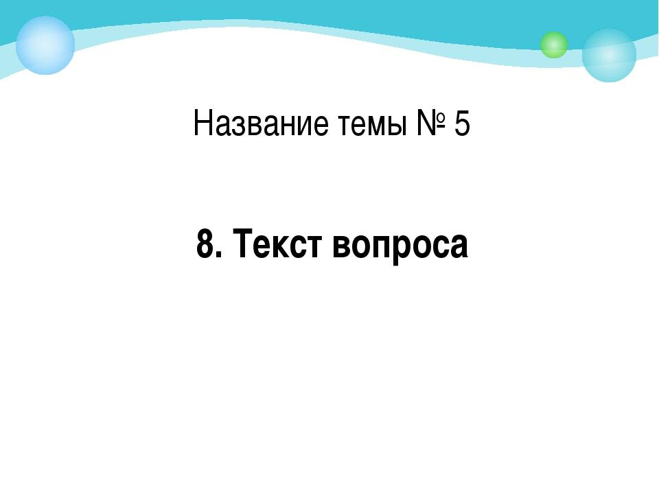 8. Текст вопроса Название темы № 5