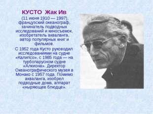 КУСТО Жак Ив (11 июня 1910 — 1997), французский океанограф, зачинатель подво