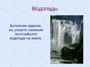 Водопады Выполнив задание, вы узнаете название высочайшего водопада на земле.