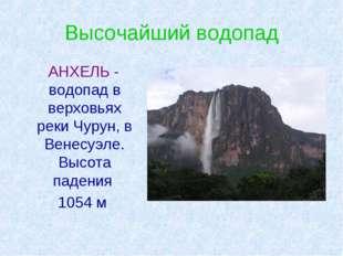 Высочайший водопад АНХЕЛЬ - водопад в верховьях реки Чурун, в Венесуэле. Высо