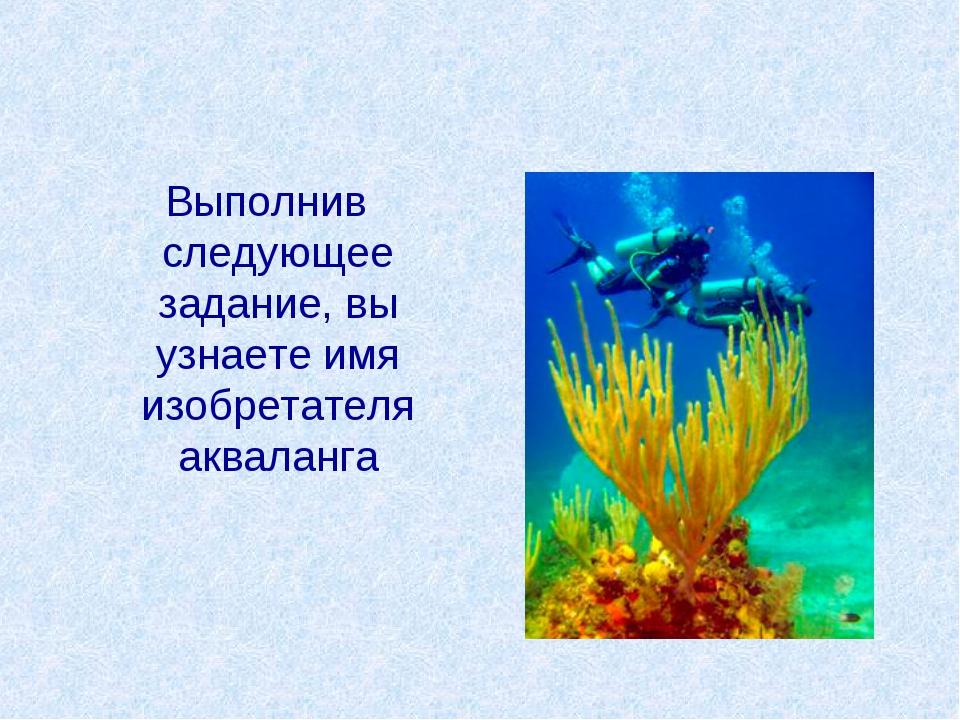 Выполнив следующее задание, вы узнаете имя изобретателя акваланга