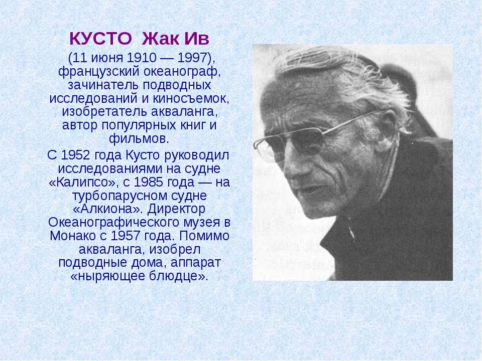 КУСТО Жак Ив (11 июня 1910 — 1997), французский океанограф, зачинатель подво...