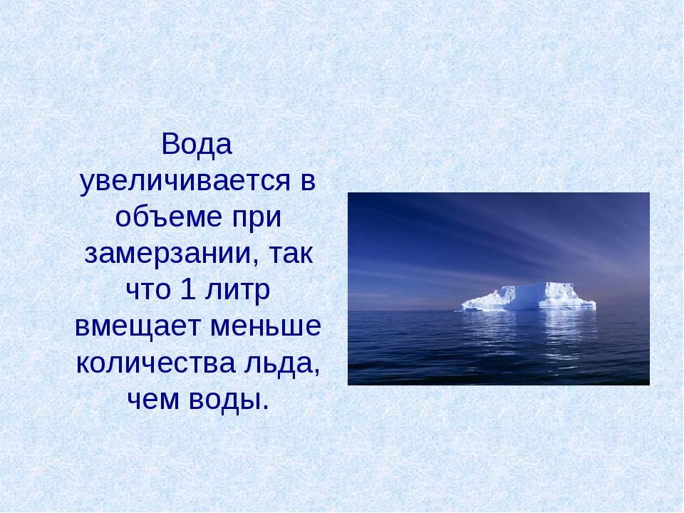 Вода увеличивается в объеме при замерзании, так что 1 литр вмещает меньше ко...