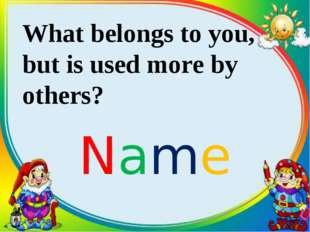 What belongs to you, but is used more by others? Name