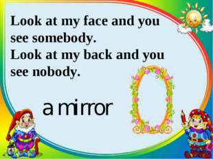 Look at my face and you see somebody. Look at my back and you see nobody. a m