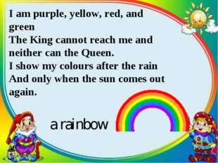I am purple, yellow, red, and green The King cannot reach me and neither can