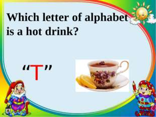 "Which letter of alphabet is a hot drink? ""T"""