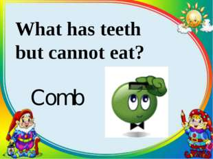 What has teeth but cannot eat? Comb
