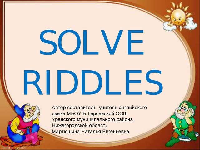 SOLVE RIDDLES Автор-составитель: учитель английского языка МБОУ Б.Терсенской...