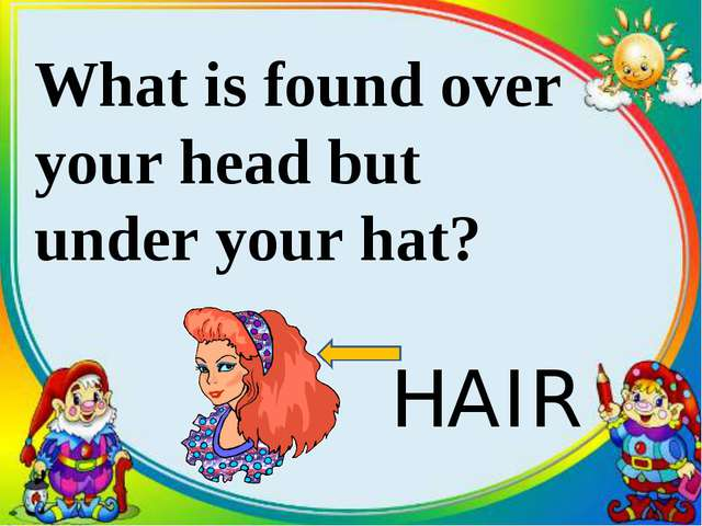 What is found over your head but under your hat? HAIR