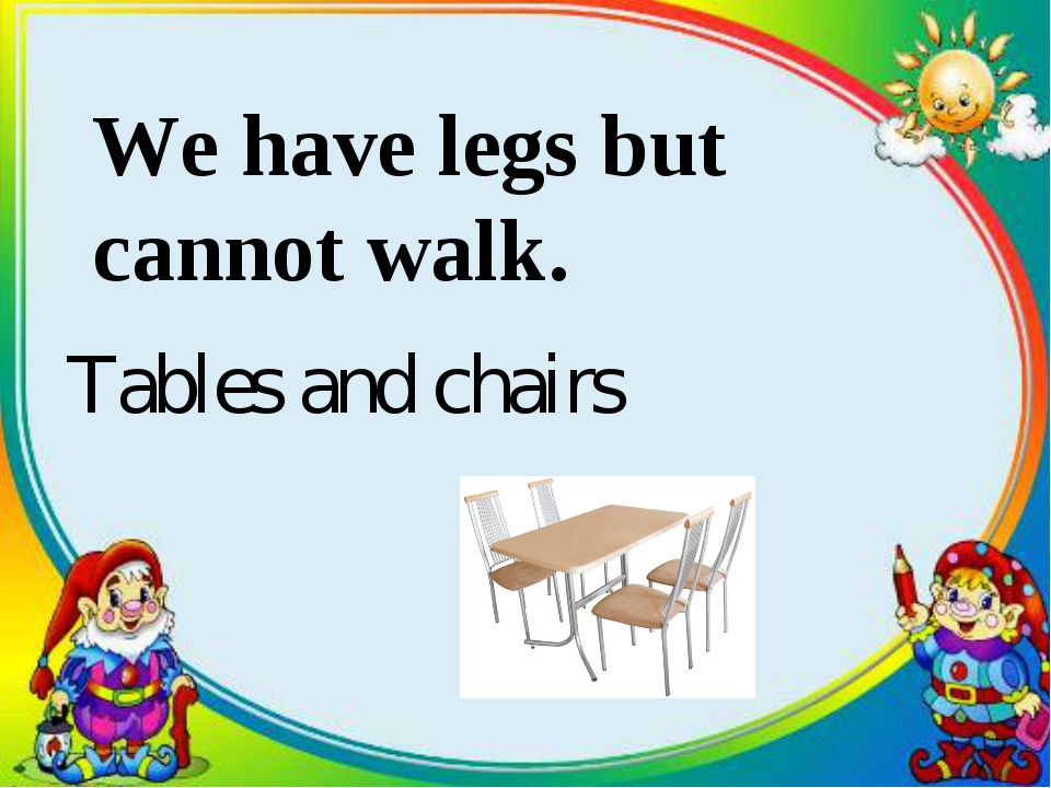 We have legs but cannot walk. Tables and chairs