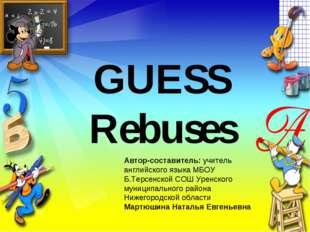 GUESS Rebuses Автор-составитель: учитель английского языка МБОУ Б.Терсенской
