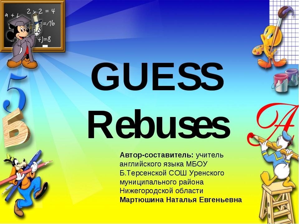 GUESS Rebuses Автор-составитель: учитель английского языка МБОУ Б.Терсенской...