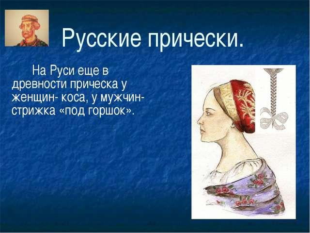 Русские прически. На Руси еще в древности прическа у женщин- коса, у мужчин-...