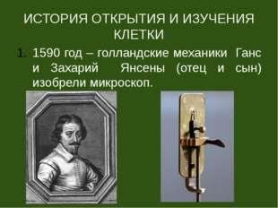 ИСТОРИЯ ОТКРЫТИЯ И ИЗУЧЕНИЯ КЛЕТКИ 1590 год – голландские механики Ганс и Зах