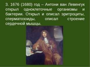 3. 1676 (1680) год – Антони ван Левенгук открыл одноклеточные организмы и бак