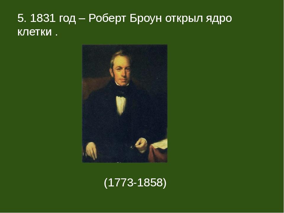 5. 1831 год – Роберт Броун открыл ядро клетки . (1773-1858)