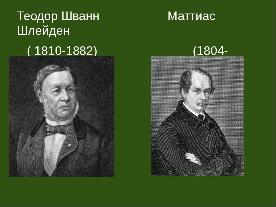 Теодор Шванн Маттиас Шлейден ( 1810-1882) (1804-1881)