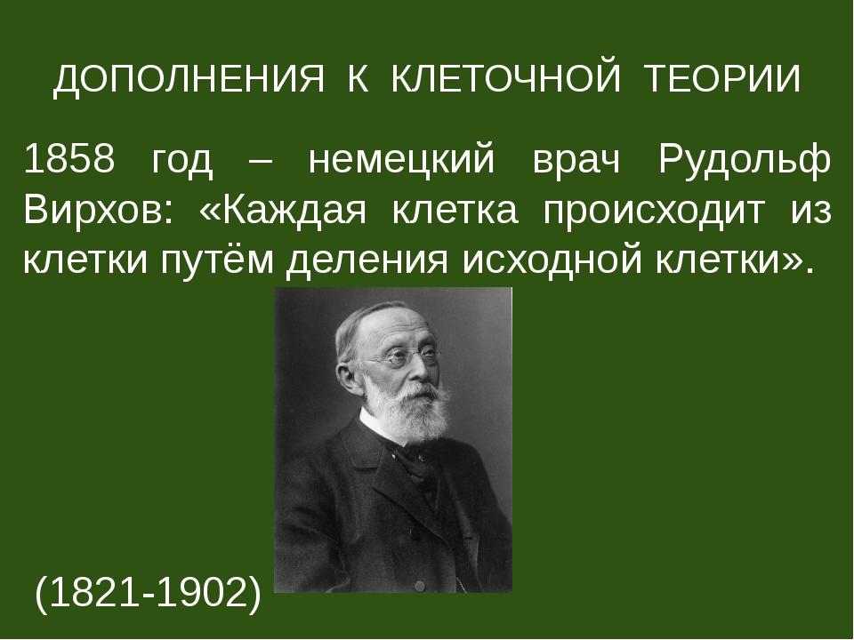 ДОПОЛНЕНИЯ К КЛЕТОЧНОЙ ТЕОРИИ 1858 год – немецкий врач Рудольф Вирхов: «Кажда...