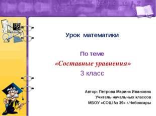 Урок математики По теме «Составные уравнения» 3 класс Автор: Петрова Марина