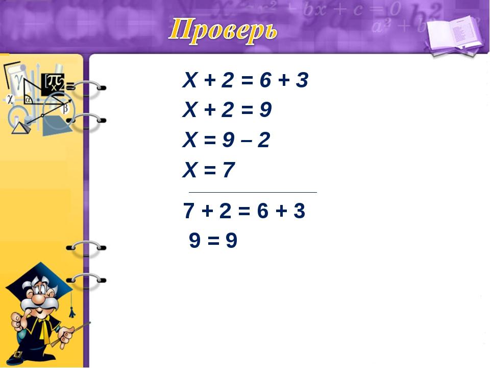 Х + 2 = 6 + 3 Х + 2 = 9 Х = 9 – 2 Х = 7 ____________________________ 7 + 2 =...