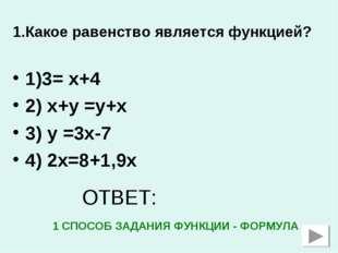 1.Какое равенство является функцией? 1)3= х+4 2) х+у =у+х 3) у =3х-7 4) 2х=8+